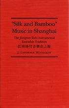 Silk and Bamboo Music in Shanghai: The Jiangnan Sizhu Instrumental Ensemble Tradition by J. Lawrence Witzleben