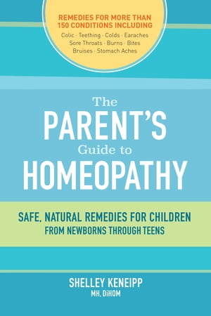 The Parent's Guide to Homeopathy Safe,  Natural Remedies for Children,  from Newborns through Teens