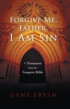 Forgive Me, Father, I Am Sin: A Testament from the Vampire Bible by Gene Ervin
