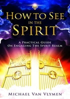 How to See in the Spirit: A Practical Guide on Engaging the Spirit Realm by Michael Van Vlymen
