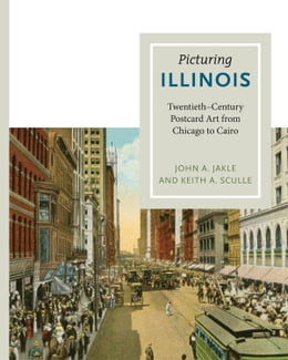 Book Picturing Illinois: Twentieth-Century Postcard Art from Chicago to Cairo by John A. Jakle