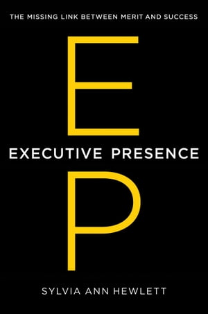 Executive Presence The Missing Link Between Merit and Success