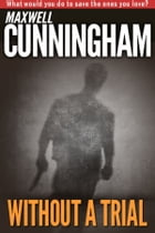 Without A Trial by Maxwell Cunningham