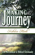 Making the Journey: From Mormonism to Biblical Christianity by Katrina Marti