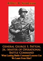 General George S. Patton, Jr.: Master of Operational Battle Command. What Lasting Battle Command Lessons Can We Learn From Him? by Jeffrey R. Sanderson