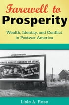 Farewell to Prosperity: Wealth, Identity, and Conflict in Postwar America by Lisle A. Rose