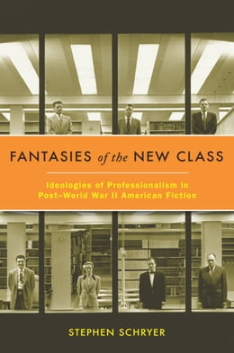Book Fantasies of the New Class: Ideologies of Professionalism in Post-World War II American Fiction by Stephen Schryer
