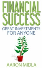 Financial Success: Great Investments For Anyone by Aaron Midla