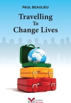 Travelling To Change Lives by Paul Beaulieu
