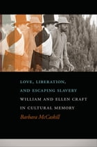 Love, Liberation, and Escaping Slavery: William and Ellen Craft in Cultural Memory by Barbara McCaskill