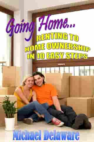 Going Home... Renting to Home Ownership in 10 Easy Steps by Michael Delaware