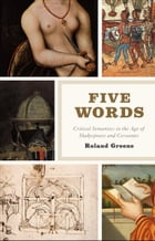Five Words: Critical Semantics in the Age of Shakespeare and Cervantes by Roland Greene
