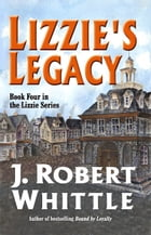 Lizzie's Legacy: Lizzie Series, Book 4 by J. Robert Whittle