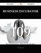 Business Incubator 109 Success Secrets - 109 Most Asked Questions On Business Incubator - What You Need To Know