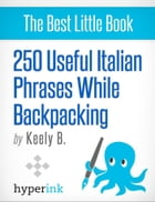 250 Useful Italian Phrases for Backpacking (Italian Vocabulary, Usage, and Pronunciation Tips) by Keely  Bautista