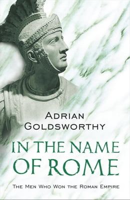 Book In The Name Of Rome: The Men Who Won The Roman Empire by Adrian Goldsworthy