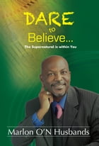 Dare To Believe: The Supernatural is within You by Dr. Marlon Husbands