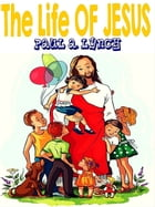 The Life Of Jesus by Paul A. Lynch