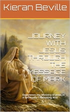 JOURNEY WITH JESUS THROUGH THE MESSAGE OF MARK: Experience the Ministry of Jesus in a Spiritually Captivating Way by Kieran Beville