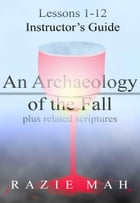 Lessons 1-12 for Instructor's Guide to An Archaeology of the Fall and Related Scriptures by Razie Mah