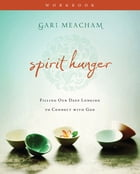 Spirit Hunger Workbook: Filling Our Deep Longing to Connect with God by Gari Meacham