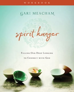 Book Spirit Hunger Workbook: Filling Our Deep Longing to Connect with God by Gari Meacham