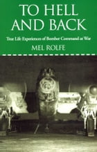 To Hell and Back: True Life Experiences of Bomber Command at War: True Life Experiences of Bomber Command at War by Rolfe, Mel