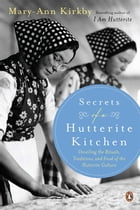 Secrets Of A Hutterite Kitchen: Unveiling The Rituals Traditions And Food Of The Hutterite Cultu by Mary-Ann Kirkby