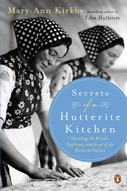 Book Secrets Of A Hutterite Kitchen: Unveiling The Rituals Traditions And Food Of The Hutterite Cultu by Mary-Ann Kirkby