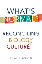 What's Normal?: Reconciling Biology and Culture by Allan V. Horwitz