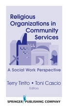 Religious Organizations in Community Services: A Social Work Perspective by Terry Tirrito, PhD