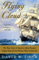 Flying Cloud: The True Story of America's Most Famous Clipper Ship and the Woman Who Guided Her by David W. Shaw