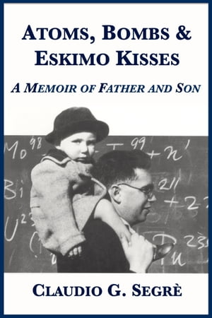 Atoms, Bombs and Eskimo Kisses: A Memoir of Father and Son by Claudio G. Segrè