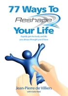 77 Ways to Reshape Your Life: Rapidly Get the Body and Life You Always Thought You'd Have by Jean Pierre de Villiers