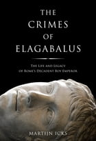 Crimes of Elagabalus, The: The Life and Legacy of Rome's Decadent Boy Emperor by Martijn Icks