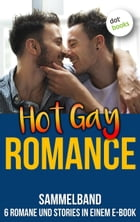 Hot Gay Romance: Sammelband - 6 Romane und Stories in einem E-Book