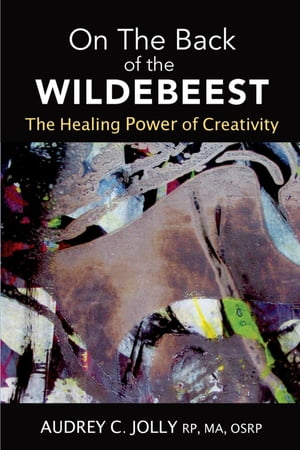 On The Back of The Wildebeest: The Healing Power of Creativity by Audrey C Jolly