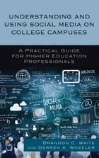 Understanding and Using Social Media on College Campuses: A Practical Guide for Higher Education Professionals by Brandon C. Waite