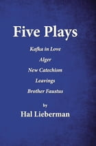 Five Plays: Kafka in Love Alger New Catechism Leavings Brother Faustus by Hal Lieberman