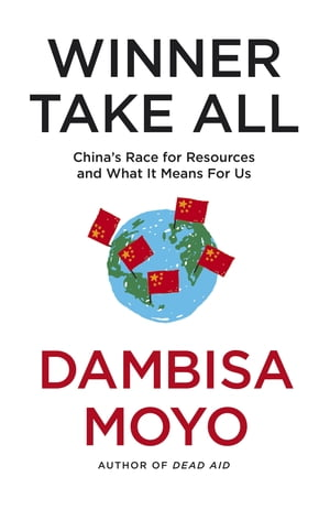 Winner Take All China's Race For Resources and What It Means For Us