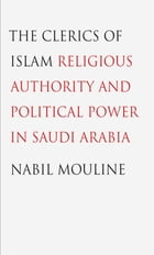 The Clerics of Islam: Religious Authority and Political Power in Saudi Arabia by Nabil Mouline