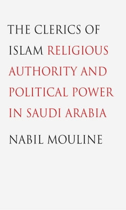 Book The Clerics of Islam: Religious Authority and Political Power in Saudi Arabia by Nabil Mouline