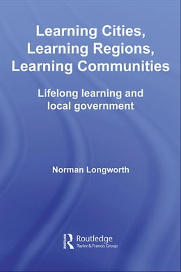 Book Learning Cities, Learning Regions, Learning Communities: Lifelong Learning and Local Government by Longworth, Norman