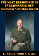 The Most Reasonable Of Unreasonable Men: Eisenhower As Strategic General by Lt.-Cmdr. Todd A. Kiefer