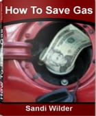 How To Save Gas: Your Breakthrough Guide to Gas Saving Tips, Gas Saving Cars, Gas Saving Devices by Sandi Wilder