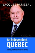 Independent Quebec, An: The past, the present and the future by Jacques Parizeau