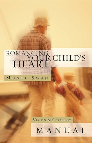 Romancing Your Child's Heart - Manual (Revised) by Monte Swan