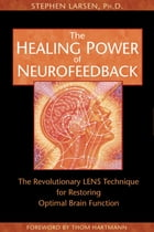 The Healing Power of Neurofeedback: The Revolutionary LENS Technique for Restoring Optimal Brain Function by Stephen Larsen, Ph.D.