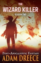 The Wizard Killer - Season 2: A Post-Apocalyptic Fantasy Thrill Ride by Adam Dreece