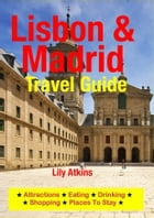 Lisbon & Madrid Travel Guide: Attractions, Eating, Drinking, Shopping & Places To Stay by Lily Atkins